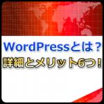 WordPressとは何か?詳細とメリットを6つ紹介!