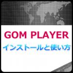 GOM PLAYERのダウンロード&インストール!特徴と使い方は?